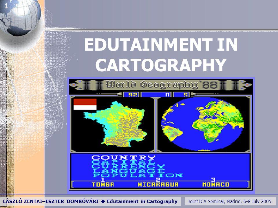 Joint ICA Seminar, Madrid, 6-8 July 2005. LÁSZLÓ ZENTAI–ESZTER DOMBÓVÁRI  Edutainment in Cartography 1 EDUTAINMENT IN CARTOGRAPHY