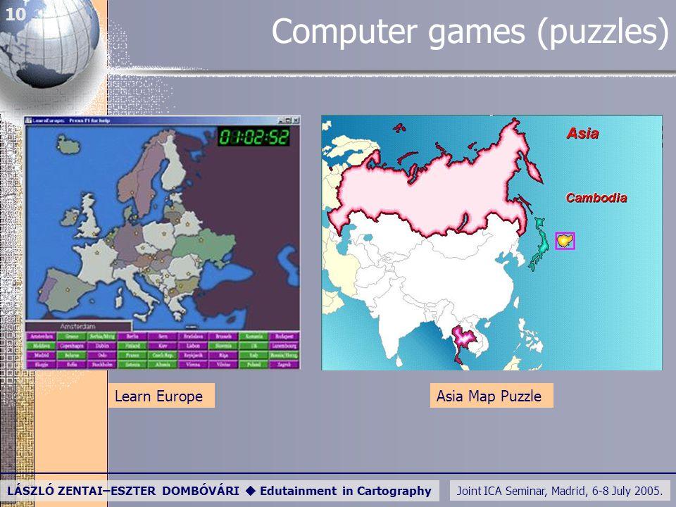 Joint ICA Seminar, Madrid, 6-8 July 2005. LÁSZLÓ ZENTAI–ESZTER DOMBÓVÁRI  Edutainment in Cartography 10 Computer games (puzzles) Asia Map PuzzleLearn