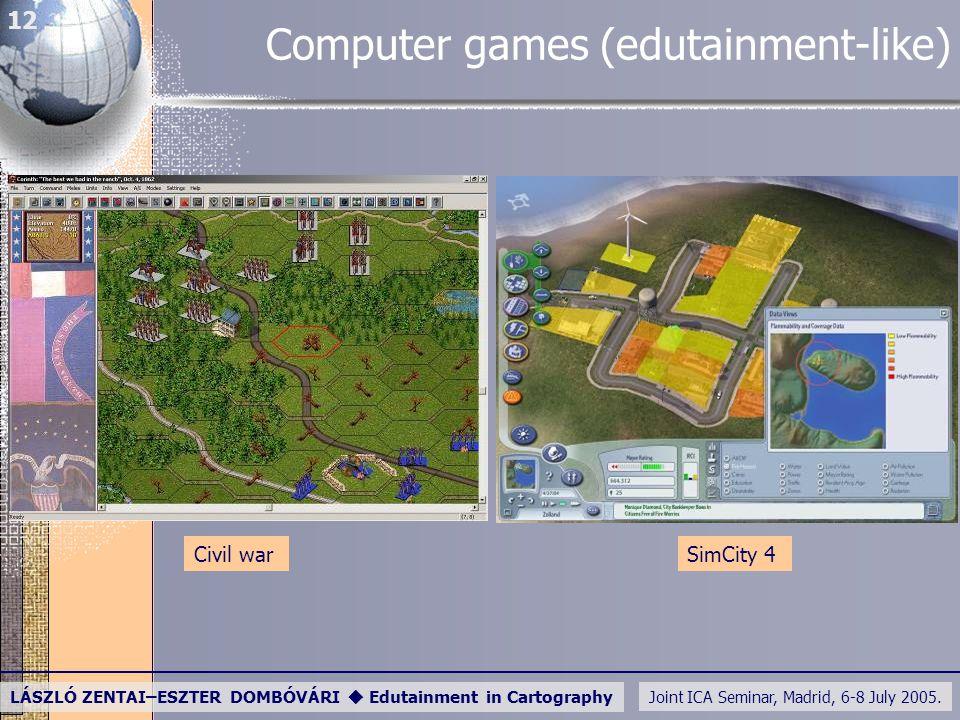Joint ICA Seminar, Madrid, 6-8 July 2005. LÁSZLÓ ZENTAI–ESZTER DOMBÓVÁRI  Edutainment in Cartography 12 Computer games (edutainment-like) Civil warSi