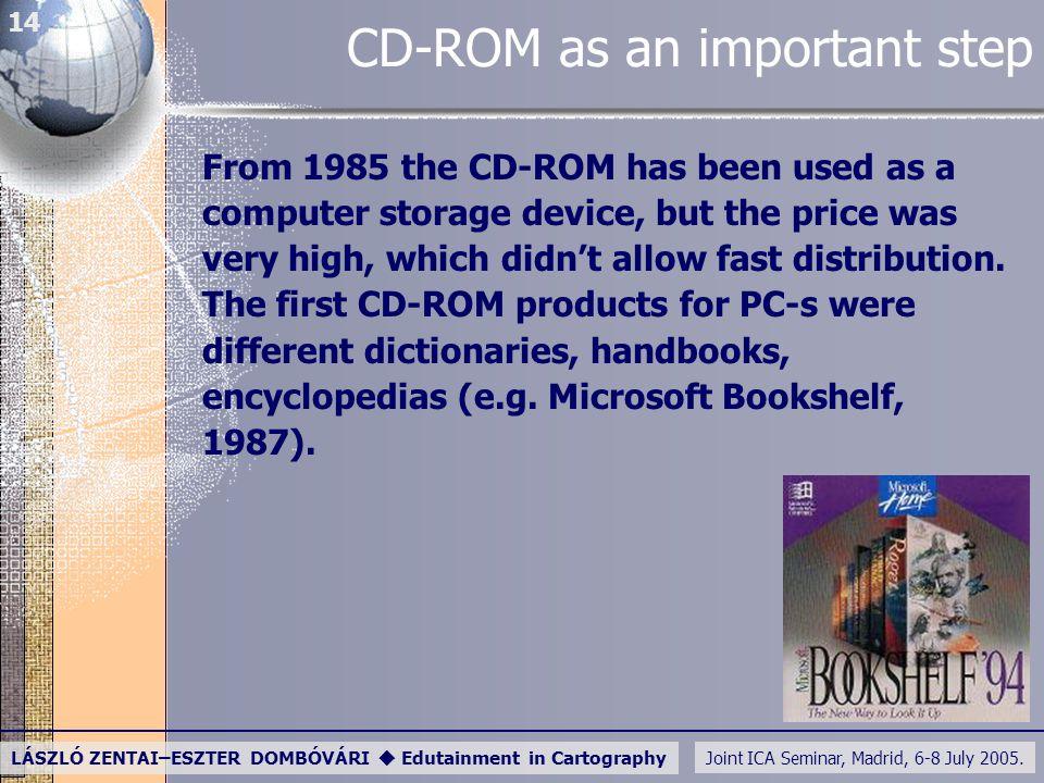 Joint ICA Seminar, Madrid, 6-8 July 2005. LÁSZLÓ ZENTAI–ESZTER DOMBÓVÁRI  Edutainment in Cartography 14 CD-ROM as an important step From 1985 the CD-
