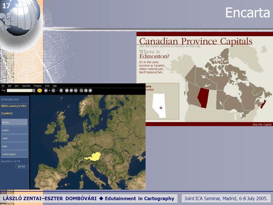 Joint ICA Seminar, Madrid, 6-8 July 2005. LÁSZLÓ ZENTAI–ESZTER DOMBÓVÁRI  Edutainment in Cartography 17 Encarta