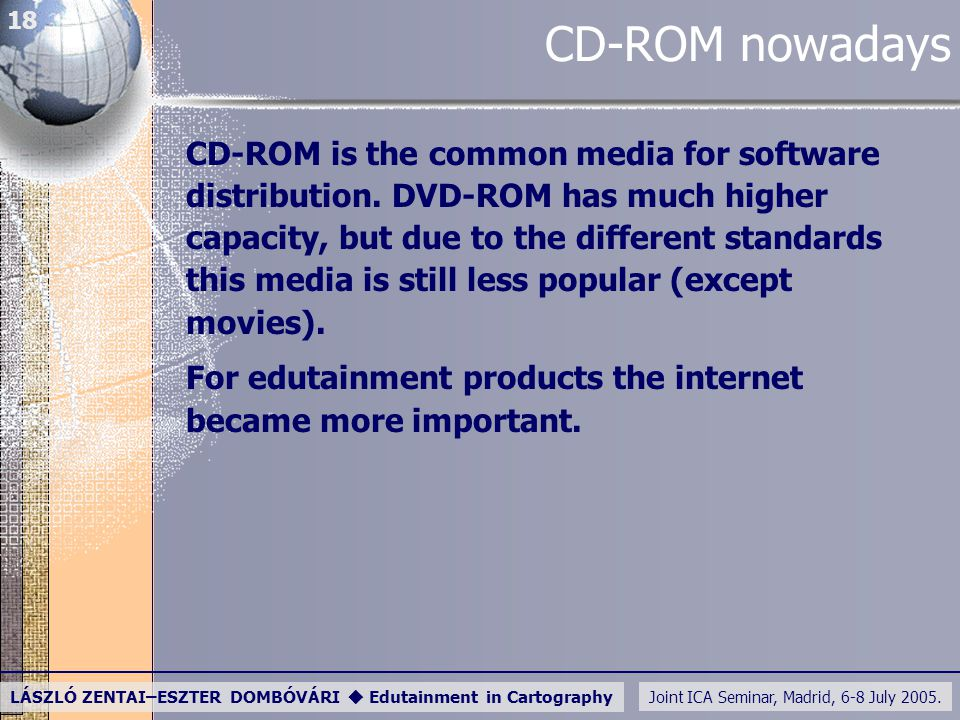 Joint ICA Seminar, Madrid, 6-8 July 2005. LÁSZLÓ ZENTAI–ESZTER DOMBÓVÁRI  Edutainment in Cartography 18 CD-ROM nowadays CD-ROM is the common media fo