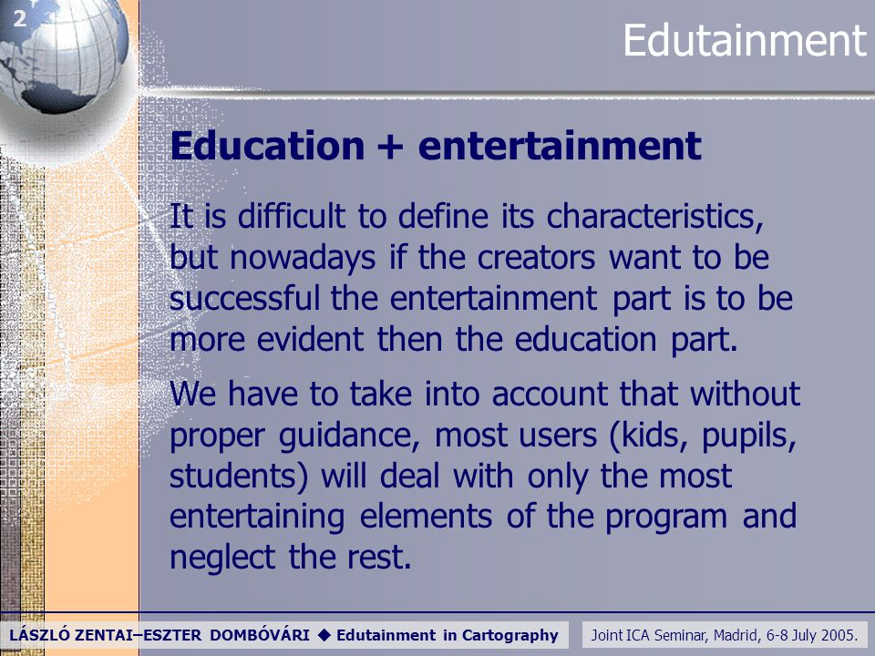 Joint ICA Seminar, Madrid, 6-8 July 2005. LÁSZLÓ ZENTAI–ESZTER DOMBÓVÁRI  Edutainment in Cartography 2 Edutainment Education + entertainment It is di