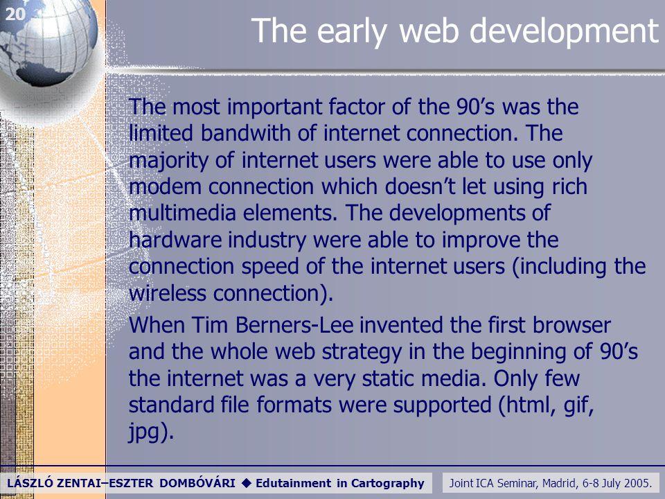 Joint ICA Seminar, Madrid, 6-8 July 2005. LÁSZLÓ ZENTAI–ESZTER DOMBÓVÁRI  Edutainment in Cartography 20 The early web development The most important