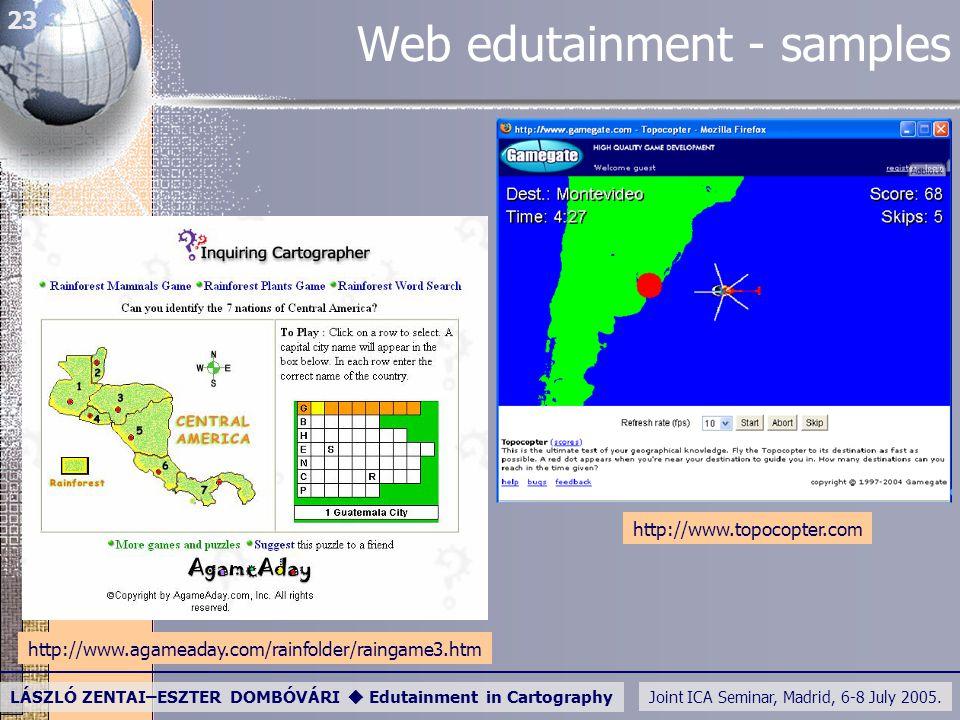 Joint ICA Seminar, Madrid, 6-8 July 2005. LÁSZLÓ ZENTAI–ESZTER DOMBÓVÁRI  Edutainment in Cartography 23 Web edutainment - samples http://www.agameada