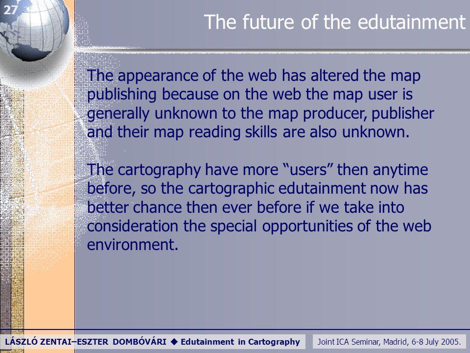 Joint ICA Seminar, Madrid, 6-8 July 2005. LÁSZLÓ ZENTAI–ESZTER DOMBÓVÁRI  Edutainment in Cartography 27 The future of the edutainment The appearance