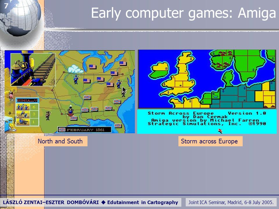 Joint ICA Seminar, Madrid, 6-8 July 2005. LÁSZLÓ ZENTAI–ESZTER DOMBÓVÁRI  Edutainment in Cartography 7 Early computer games: Amiga North and SouthSto