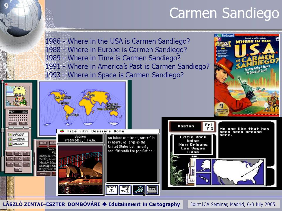 Joint ICA Seminar, Madrid, 6-8 July 2005. LÁSZLÓ ZENTAI–ESZTER DOMBÓVÁRI  Edutainment in Cartography 9 Carmen Sandiego 1986 - Where in the USA is Car