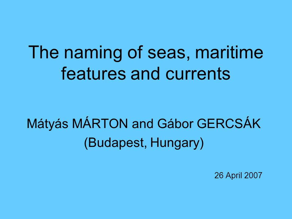 The naming of seas, maritime features and currents Mátyás MÁRTON and Gábor GERCSÁK (Budapest, Hungary) 26 April 2007