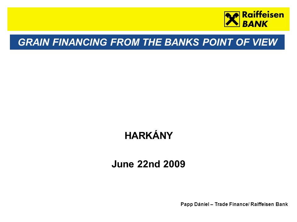 Sub - Heading GRAIN FINANCING FROM THE BANKS POINT OF VIEW HARKÁNY June 22nd 2009 Papp Dániel – Trade Finance/ Raiffeisen Bank