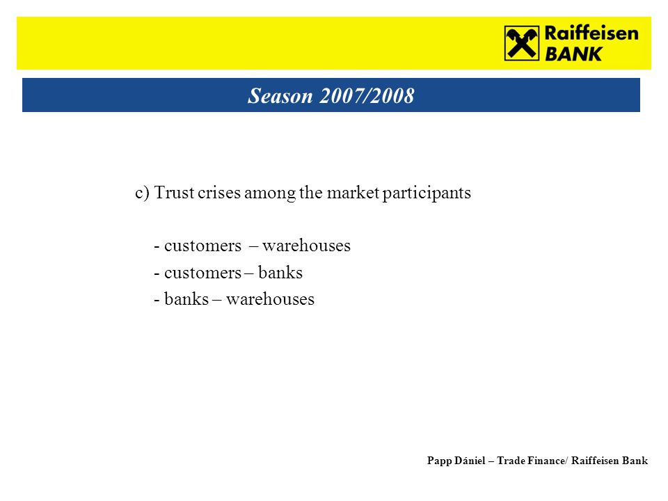 Sub - Heading Season 2007/2008 c) Trust crises among the market participants - customers – warehouses - customers – banks - banks – warehouses Papp Dá