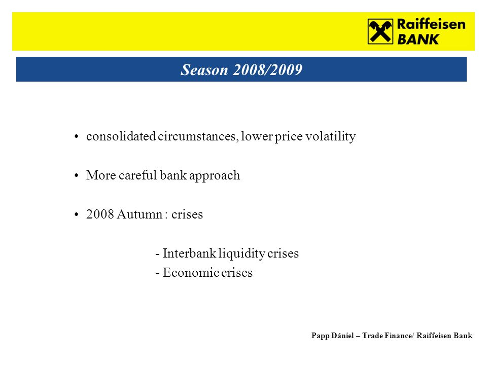 Sub - Heading Season 2008/2009 consolidated circumstances, lower price volatility More careful bank approach 2008 Autumn : crises - Interbank liquidity crises - Economic crises Papp Dániel – Trade Finance/ Raiffeisen Bank