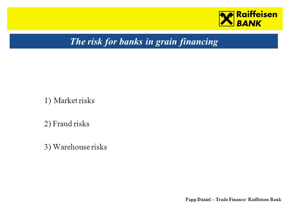 Sub - Heading The risk for banks in grain financing 1)Market risks 2) Fraud risks 3) Warehouse risks Papp Dániel – Trade Finance/ Raiffeisen Bank