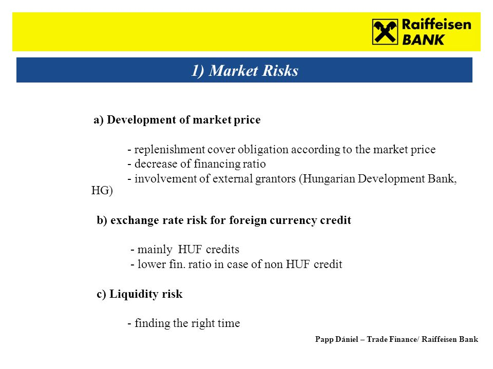 Sub - Heading 1) Market Risks a) Development of market price - replenishment cover obligation according to the market price - decrease of financing ratio - involvement of external grantors (Hungarian Development Bank, HG) b) exchange rate risk for foreign currency credit - mainly HUF credits - lower fin.