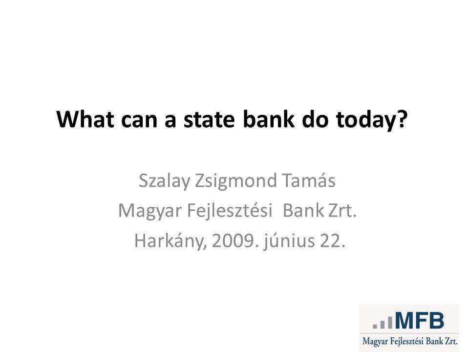 What can a state bank do today. Szalay Zsigmond Tamás Magyar Fejlesztési Bank Zrt.