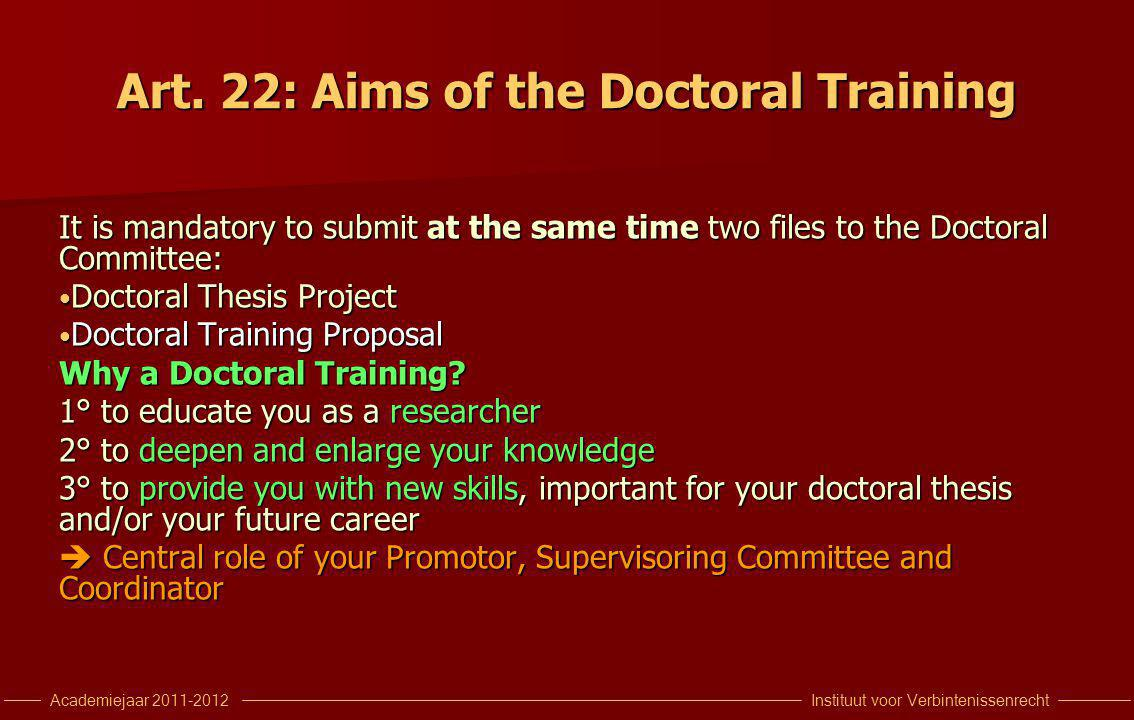 Instituut voor VerbintenissenrechtAcademiejaar 2011-2012 Art. 22: Aims of the Doctoral Training It is mandatory to submit at the same time two files t