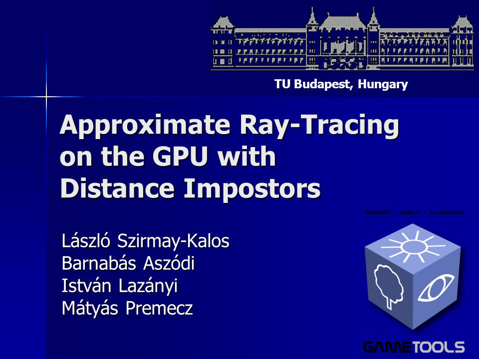 Approximate Ray-Tracing on the GPU with Distance Impostors László Szirmay-Kalos Barnabás Aszódi István Lazányi Mátyás Premecz TU Budapest, Hungary