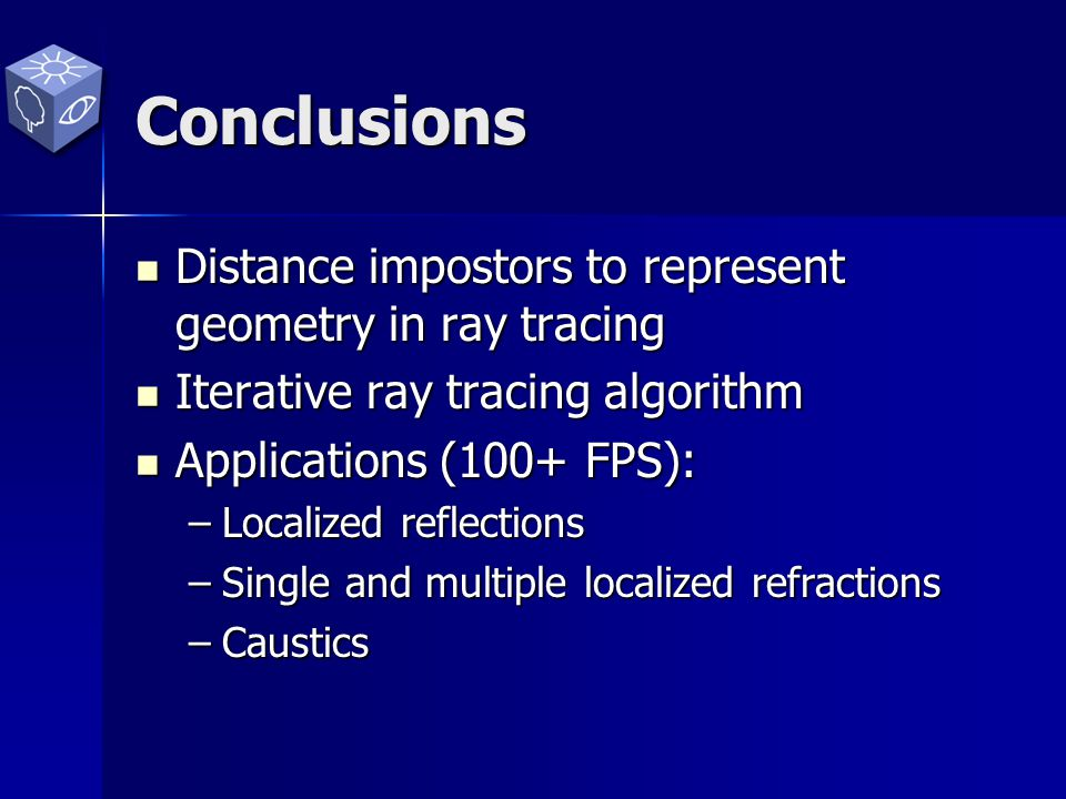 Conclusions Distance impostors to represent geometry in ray tracing Distance impostors to represent geometry in ray tracing Iterative ray tracing algorithm Iterative ray tracing algorithm Applications (100+ FPS): Applications (100+ FPS): –Localized reflections –Single and multiple localized refractions –Caustics