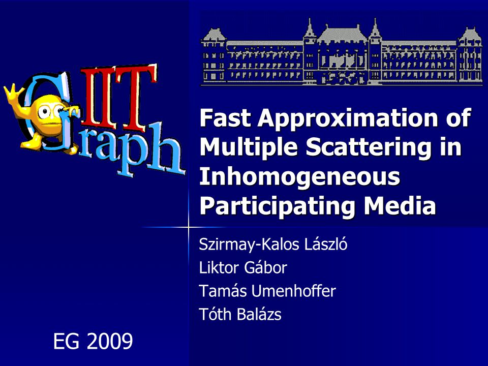 Fast Approximation of Multiple Scattering in Inhomogeneous Participating Media Szirmay-Kalos László Liktor Gábor Tamás Umenhoffer Tóth Balázs EG 2009