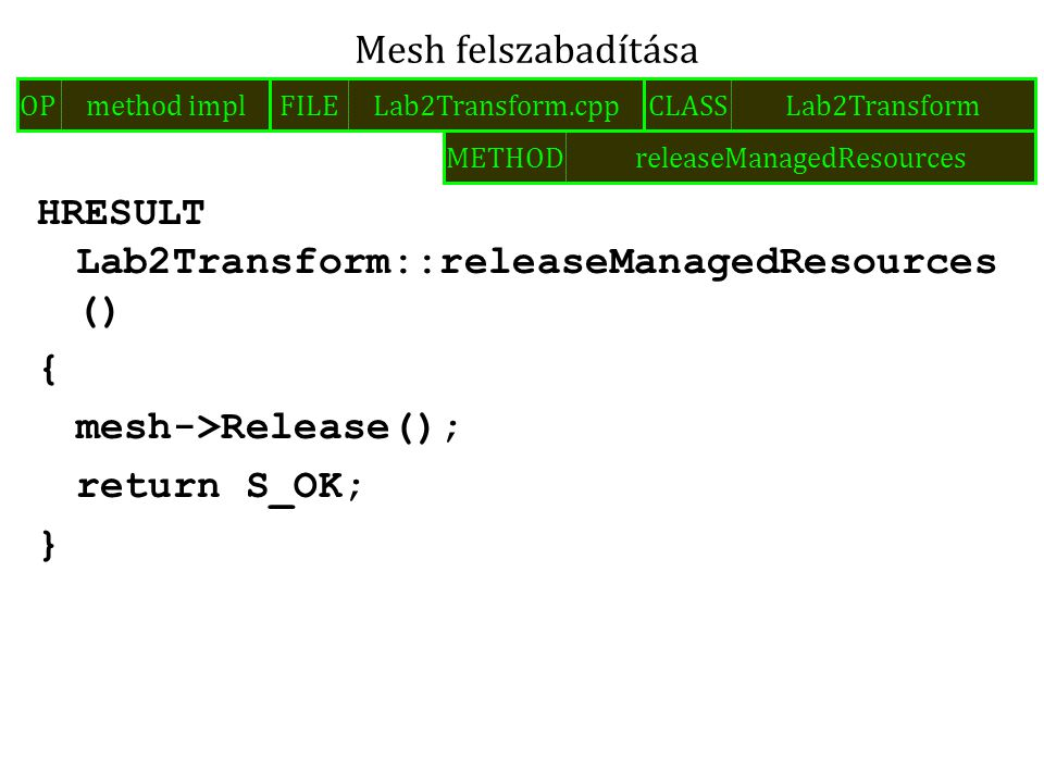 HRESULT Lab2Transform::releaseManagedResources () { mesh->Release(); return S_OK; } Mesh felszabadítása FILELab2Transform.cppOPmethod implCLASSLab2Transform METHODreleaseManagedResources