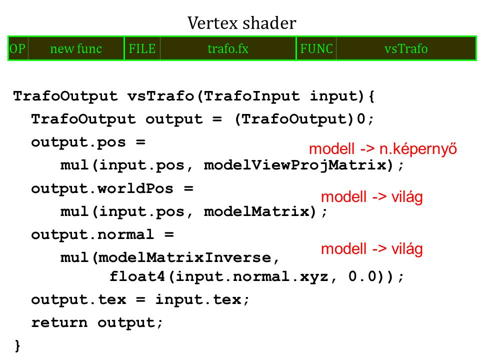 TrafoOutput vsTrafo(TrafoInput input){ TrafoOutput output = (TrafoOutput)0; output.pos = mul(input.pos, modelViewProjMatrix); output.worldPos = mul(input.pos, modelMatrix); output.normal = mul(modelMatrixInverse, float4(input.normal.xyz, 0.0)); output.tex = input.tex; return output; } modell -> n.képernyő modell -> világ Vertex shader FILEtrafo.fxOPnew funcFUNCvsTrafo