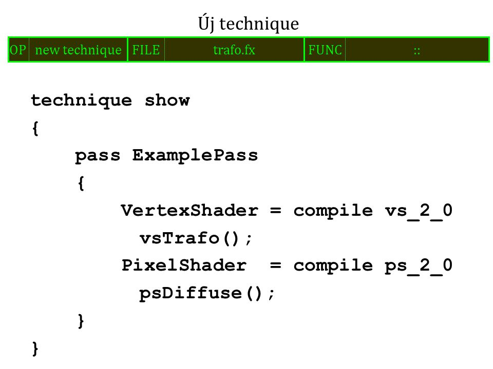 technique show { pass ExamplePass { VertexShader = compile vs_2_0 vsTrafo(); PixelShader = compile ps_2_0 psDiffuse(); } Új technique FILEtrafo.fxOPnew techniqueFUNC::