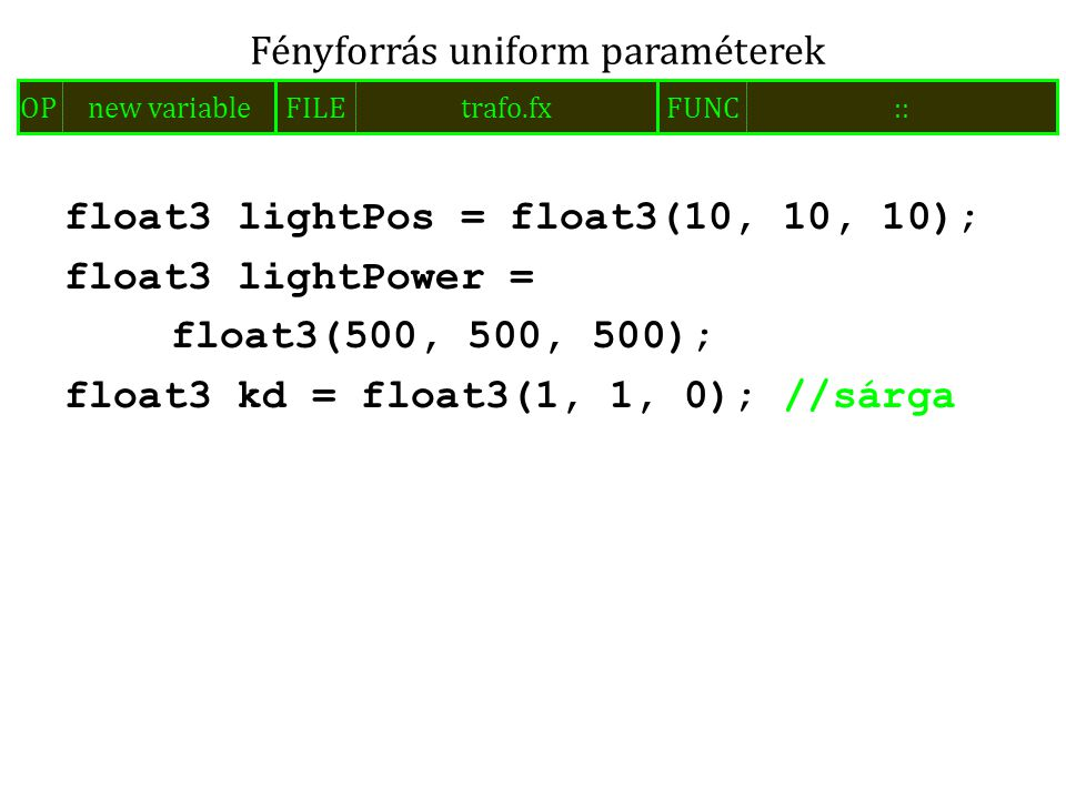 float3 lightPos = float3(10, 10, 10); float3 lightPower = float3(500, 500, 500); float3 kd = float3(1, 1, 0); //sárga Fényforrás uniform paraméterek FILEtrafo.fxOPnew variableFUNC::