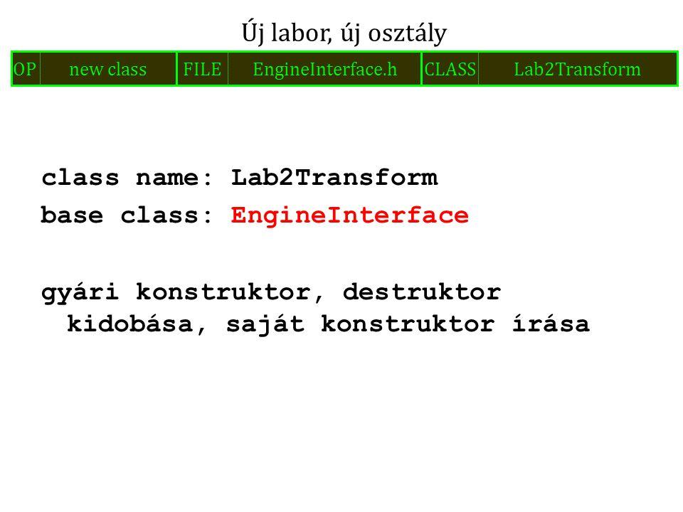 class name: Lab2Transform base class: EngineInterface gyári konstruktor, destruktor kidobása, saját konstruktor írása Új labor, új osztály FILEEngineI