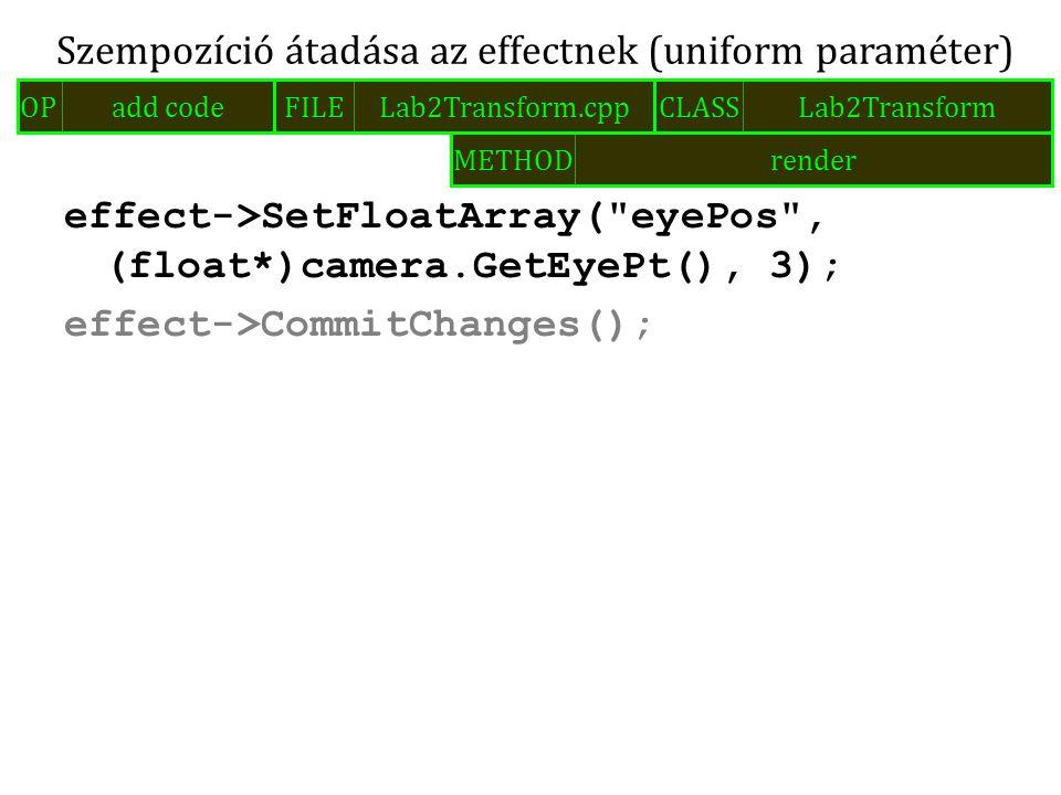 effect->SetFloatArray( eyePos , (float*)camera.GetEyePt(), 3); effect->CommitChanges(); Szempozíció átadása az effectnek (uniform paraméter) FILELab2Transform.cppOPadd codeCLASSLab2Transform METHODrender