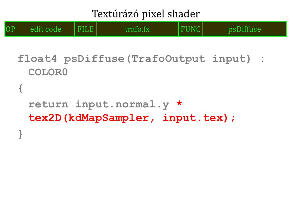 float4 psDiffuse(TrafoOutput input) : COLOR0 { return input.normal.y * tex2D(kdMapSampler, input.tex); } Textúrázó pixel shader FILEtrafo.fxOPedit codeFUNCpsDiffuse