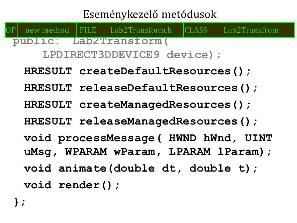 public:Lab2Transform( LPDIRECT3DDEVICE9 device); HRESULT createDefaultResources(); HRESULT releaseDefaultResources(); HRESULT createManagedResources(); HRESULT releaseManagedResources(); void processMessage( HWND hWnd, UINT uMsg, WPARAM wParam, LPARAM lParam); void animate(double dt, double t); void render(); }; Eseménykezelő metódusok FILELab2Transform.hOPnew methodCLASSLab2Transfrom