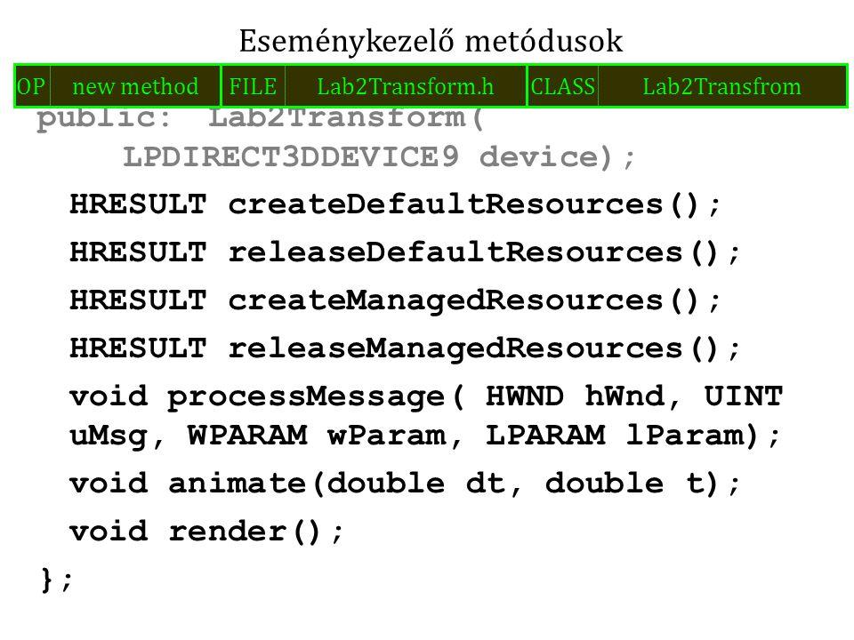 HRESULT Lab2Transform::createDefaultResources(){ LPD3DXBUFFER compilationErrors; if(FAILED( D3DXCreateEffectFromFile(device, L trafo.fx , NULL, NULL, 0, NULL, &effect, &compilationErrors))) { if(compilationErrors) MessageBoxA( NULL, (LPSTR)compilationErrors->GetBufferPointer(), Failed to load effect file! , MB_OK); exit(-1); } return S_OK; } Effect betöltése hibakezeléssel FILELab2Transform.cppOPmethod implCLASSLab2Transform METHODcreateDefaultResources