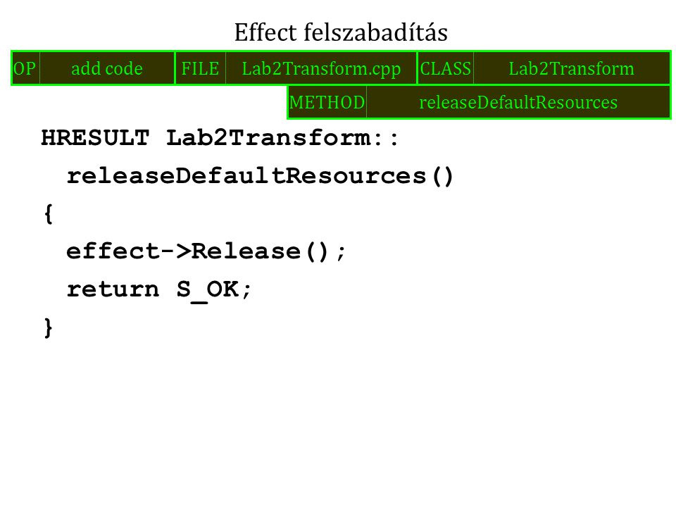 HRESULT Lab2Transform:: releaseDefaultResources() { effect->Release(); return S_OK; } Effect felszabadítás FILELab2Transform.cppOPadd codeCLASSLab2Transform METHODreleaseDefaultResources