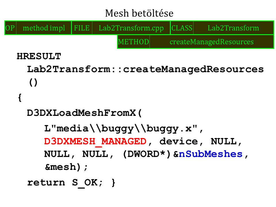 HRESULT Lab2Transform::createManagedResources () { D3DXLoadMeshFromX( L media\\buggy\\buggy.x , D3DXMESH_MANAGED, device, NULL, NULL, NULL, (DWORD*)&nSubMeshes, &mesh); return S_OK; } Mesh betöltése FILELab2Transform.cppOPmethod implCLASSLab2Transform METHODcreateManagedResources