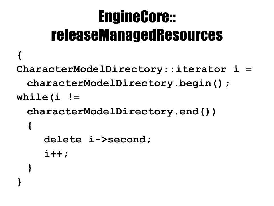 EngineCore:: releaseManagedResources { CharacterModelDirectory::iterator i = characterModelDirectory.begin(); while(i != characterModelDirectory.end()) { delete i->second; i++; }