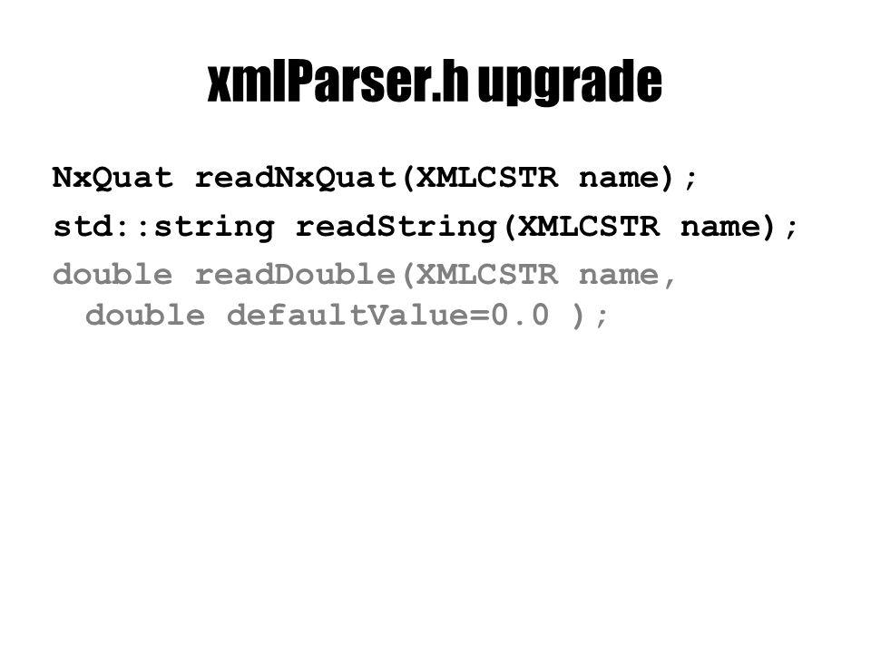 xmlParser.h upgrade NxQuat readNxQuat(XMLCSTR name); std::string readString(XMLCSTR name); double readDouble(XMLCSTR name, double defaultValue=0.0 );