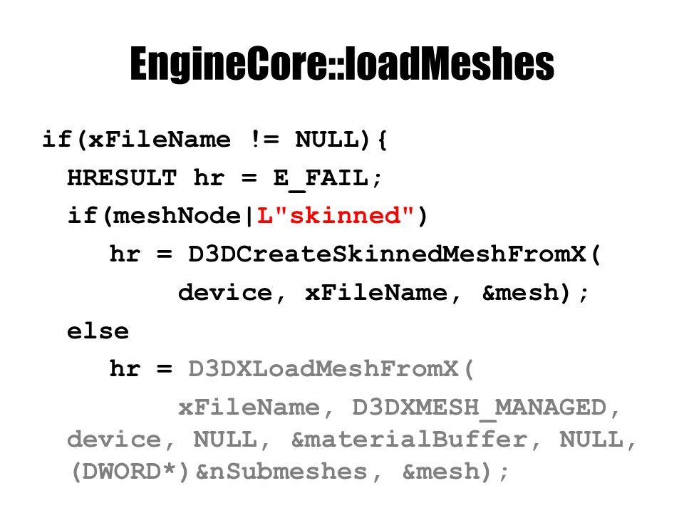 EngineCore::loadMeshes if(xFileName != NULL){ HRESULT hr = E_FAIL; if(meshNode|L skinned ) hr = D3DCreateSkinnedMeshFromX( device, xFileName, &mesh); else hr = D3DXLoadMeshFromX( xFileName, D3DXMESH_MANAGED, device, NULL, &materialBuffer, NULL, (DWORD*)&nSubmeshes, &mesh);