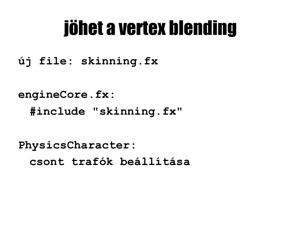 jöhet a vertex blending új file: skinning.fx engineCore.fx: #include skinning.fx PhysicsCharacter: csont trafók beállítása