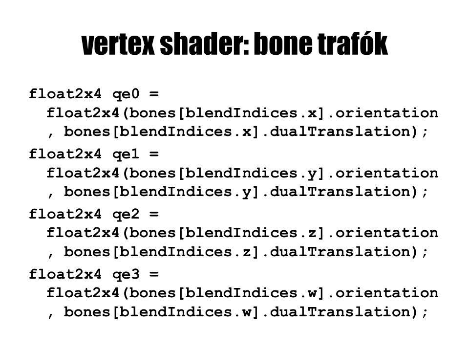 vertex shader: bone trafók float2x4 qe0 = float2x4(bones[blendIndices.x].orientation, bones[blendIndices.x].dualTranslation); float2x4 qe1 = float2x4(bones[blendIndices.y].orientation, bones[blendIndices.y].dualTranslation); float2x4 qe2 = float2x4(bones[blendIndices.z].orientation, bones[blendIndices.z].dualTranslation); float2x4 qe3 = float2x4(bones[blendIndices.w].orientation, bones[blendIndices.w].dualTranslation);