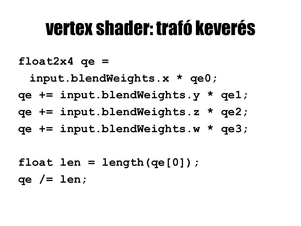 vertex shader: trafó keverés float2x4 qe = input.blendWeights.x * qe0; qe += input.blendWeights.y * qe1; qe += input.blendWeights.z * qe2; qe += input.blendWeights.w * qe3; float len = length(qe[0]); qe /= len;