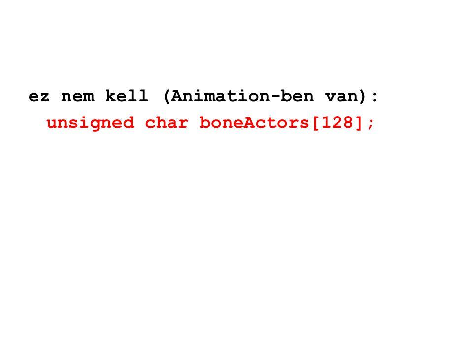 ez nem kell (Animation-ben van): unsigned char boneActors[128];