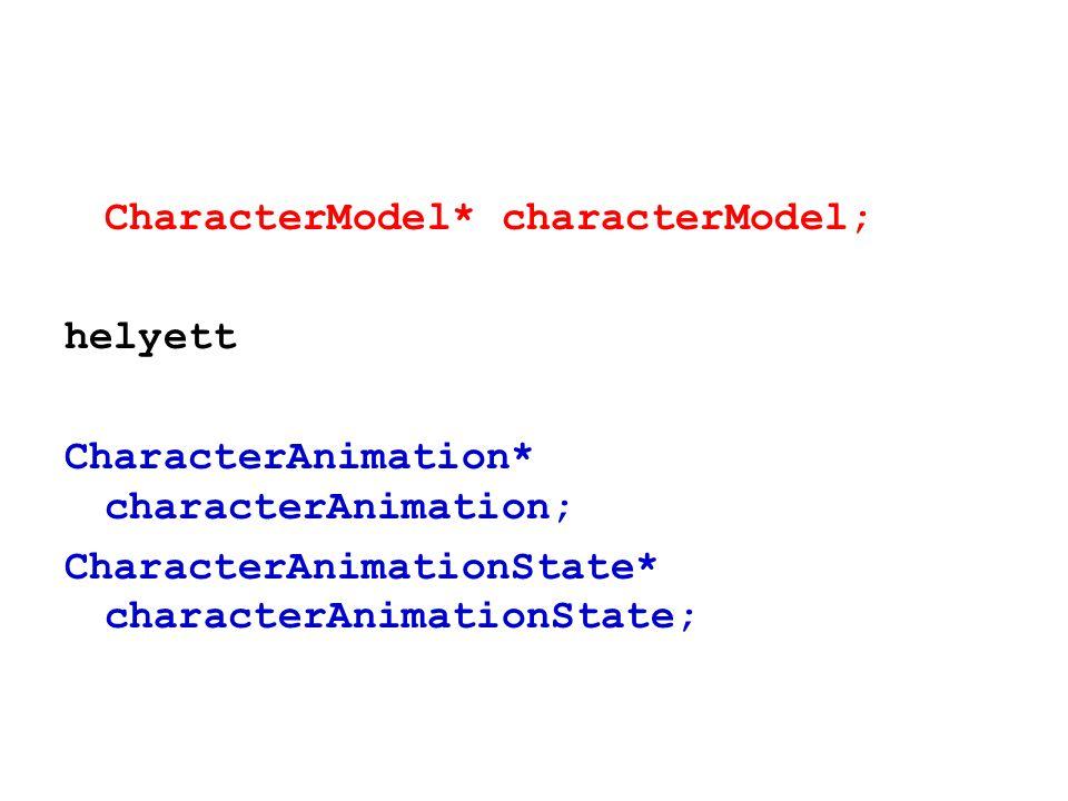 CharacterModel* characterModel; helyett CharacterAnimation* characterAnimation; CharacterAnimationState* characterAnimationState;