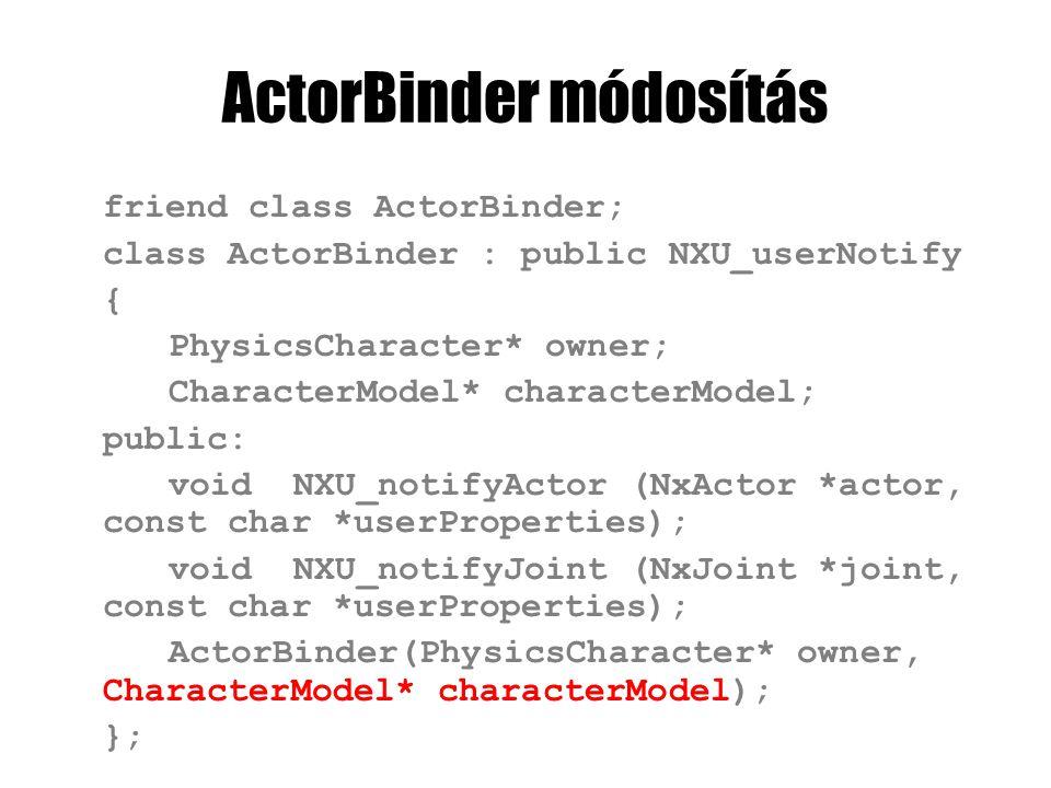 ActorBinder módosítás friend class ActorBinder; class ActorBinder : public NXU_userNotify { PhysicsCharacter* owner; CharacterModel* characterModel; public: void NXU_notifyActor (NxActor *actor, const char *userProperties); void NXU_notifyJoint (NxJoint *joint, const char *userProperties); ActorBinder(PhysicsCharacter* owner, CharacterModel* characterModel); };