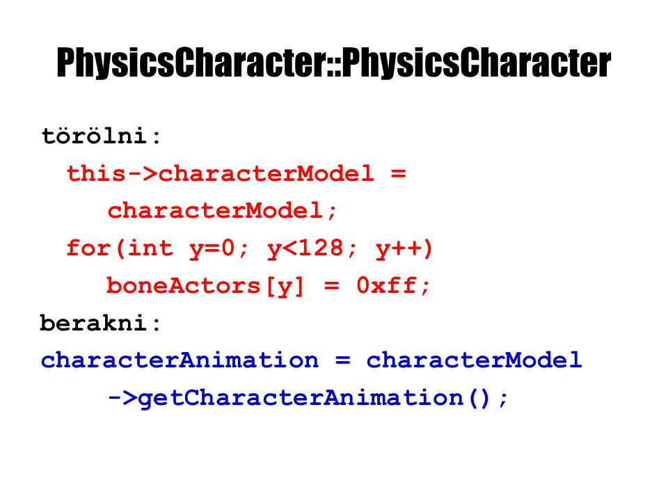 PhysicsCharacter::PhysicsCharacter törölni: this->characterModel = characterModel; for(int y=0; y<128; y++) boneActors[y] = 0xff; berakni: characterAnimation = characterModel ->getCharacterAnimation();
