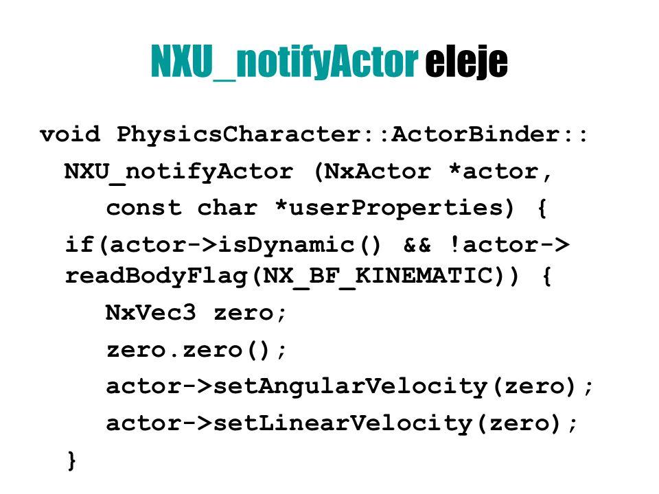 NXU_notifyActor eleje void PhysicsCharacter::ActorBinder:: NXU_notifyActor (NxActor *actor, const char *userProperties) { if(actor->isDynamic() && !actor-> readBodyFlag(NX_BF_KINEMATIC)) { NxVec3 zero; zero.zero(); actor->setAngularVelocity(zero); actor->setLinearVelocity(zero); }