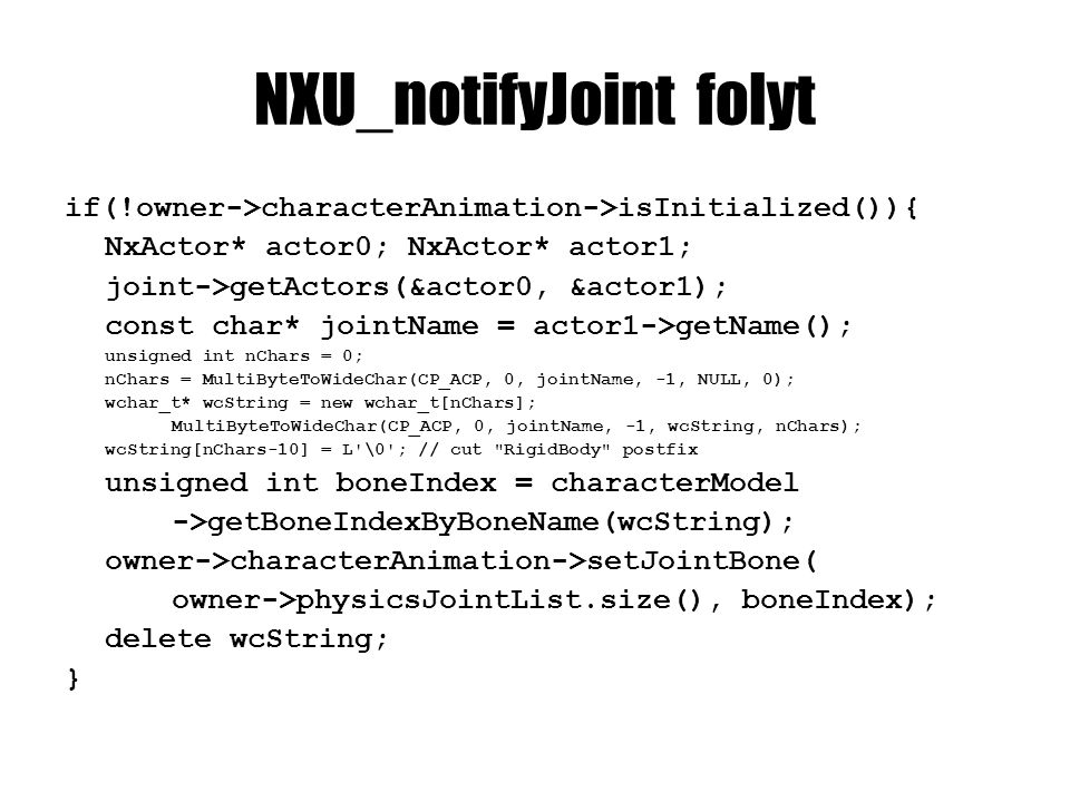 NXU_notifyJoint folyt if(!owner->characterAnimation->isInitialized()){ NxActor* actor0; NxActor* actor1; joint->getActors(&actor0, &actor1); const char* jointName = actor1->getName(); unsigned int nChars = 0; nChars = MultiByteToWideChar(CP_ACP, 0, jointName, -1, NULL, 0); wchar_t* wcString = new wchar_t[nChars]; MultiByteToWideChar(CP_ACP, 0, jointName, -1, wcString, nChars); wcString[nChars-10] = L \0 ; // cut RigidBody postfix unsigned int boneIndex = characterModel ->getBoneIndexByBoneName(wcString); owner->characterAnimation->setJointBone( owner->physicsJointList.size(), boneIndex); delete wcString; }