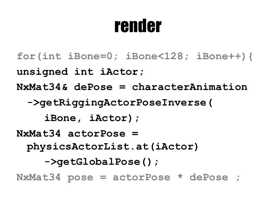 render for(int iBone=0; iBone<128; iBone++){ unsigned int iActor; NxMat34& dePose = characterAnimation ->getRiggingActorPoseInverse( iBone, iActor); NxMat34 actorPose = physicsActorList.at(iActor) ->getGlobalPose(); NxMat34 pose = actorPose * dePose ;