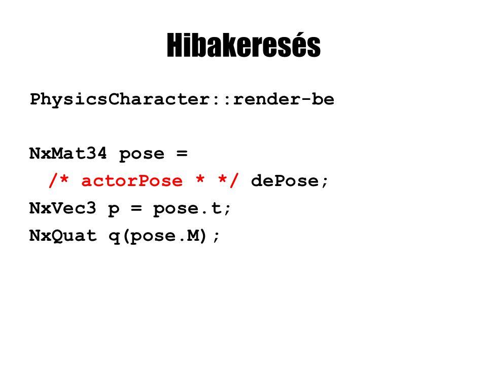 Hibakeresés PhysicsCharacter::render-be NxMat34 pose = /* actorPose * */ dePose; NxVec3 p = pose.t; NxQuat q(pose.M);