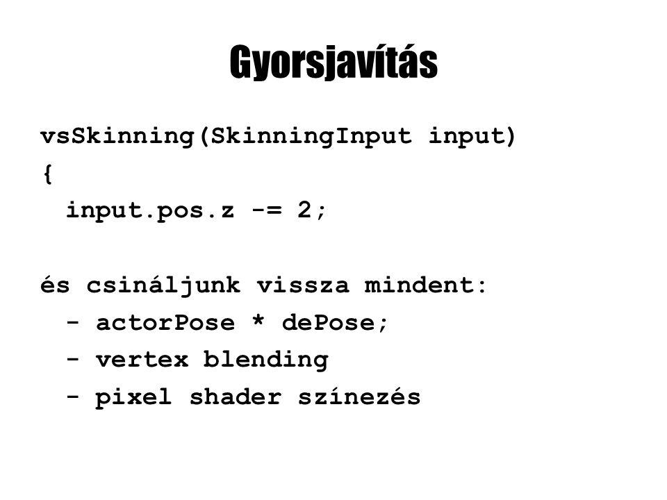 Gyorsjavítás vsSkinning(SkinningInput input) { input.pos.z -= 2; és csináljunk vissza mindent: - actorPose * dePose; - vertex blending - pixel shader színezés