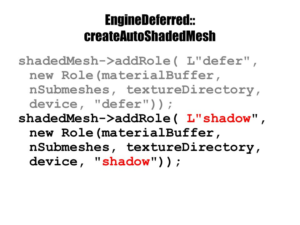 EngineDeferred:: createAutoShadedMesh shadedMesh->addRole( L defer , new Role(materialBuffer, nSubmeshes, textureDirectory, device, defer )); shadedMesh->addRole( L shadow , new Role(materialBuffer, nSubmeshes, textureDirectory, device, shadow ));